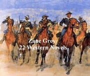Zane Grey: 22 Novels ebook by Zane Grey