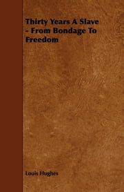 Thirty Years A Slave - From Bondage To Freedom ebook by Louis Hughes
