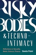 Risky Bodies & Techno-Intimacy - Reflections on Sexuality, Media, Science, Finance ebook by Geeta Patel