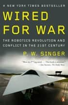 Wired for War - The Robotics Revolution and Conflict in the 21st Century ebook by P. W. Singer
