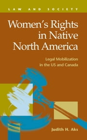 Women's Rights in Native North America: Legal Mobilization in the U.S. and Canada ebook by Aks, Judith, H.