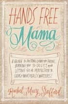 Hands Free Mama - A Guide to Putting Down the Phone, Burning the To-Do List, and Letting Go of Perfection to Grasp What Really Matters! ebook by