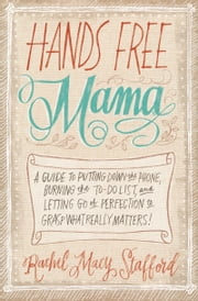Hands Free Mama - A Guide to Putting Down the Phone, Burning the To-Do List, and Letting Go of Perfection to Grasp What Really Matters! ebook by Rachel Macy Stafford