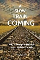 A Slow Train Coming - God's Redemptive Plan for Israel and the Church ebook by