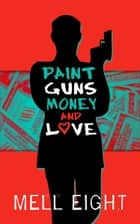 Paint, Guns, Money, and Love ebook by Mell Eight