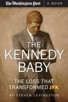 The Kennedy Baby - The Loss That Transformed JFK ebook by Steven Levingston, The Washington Post