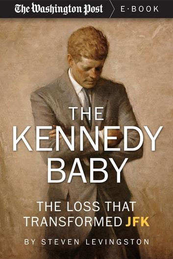 The Kennedy Baby - The Loss That Transformed JFK ebook by Steven Levingston,The Washington Post