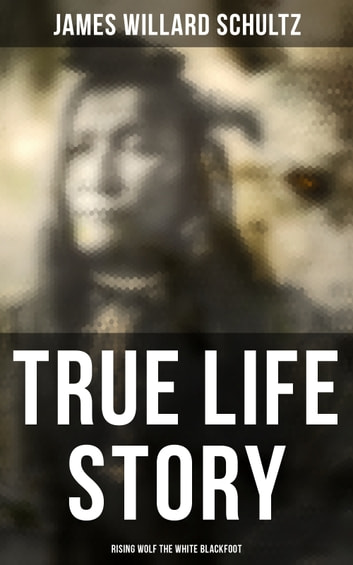 True Life Story: Rising Wolf the White Blackfoot - Hugh Monroe's Story of His First Year on the Plains ebook by James Willard Schultz