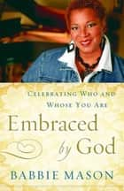 Embraced By God - Celebrating Who & Whose You Are eBook by Babbie Mason