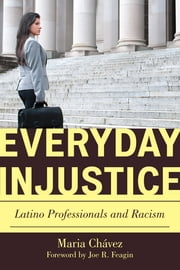Everyday Injustice - Latino Professionals and Racism ebook by Maria Chávez,Joe R. Feagin, Texas A&M University