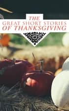 The Great Short Stories of Thanksgiving - Two Thanksgiving Day Gentlemen, How We Kept Thanksgiving at Oldtown, The Master of the Harvest, Three Thanksgivings, Ezra's Thanksgivin' Out West, A Wolfville Thanksgiving... ebook by