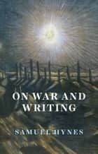 On War and Writing ebook by Samuel Hynes