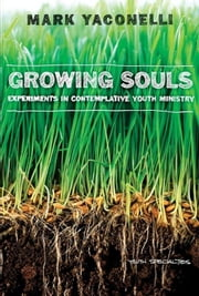 Growing Souls - Experiments in Contemplative Youth Ministry ebook by Mark Yaconelli