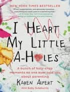 I Heart My Little A-Holes - A bunch of holy-crap moments no one ever told you about parenting ebook by
