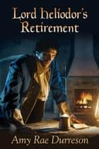 Lord Heliodor's Retirement ebook by Amy Rae Durreson