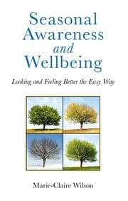 Seasonal Awareness and Wellbeing - Looking and Feeling Better the Easy Way ebook by Marie-Claire Wilson