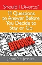 Should I Divorce? 11 Questions To Answer Before You Decide to Stay or Go ebook by Jennifer Jessica