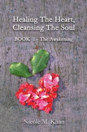 Healing the Heart, Cleansing the Soul - Book 1 - The Awakening ebook by Nicole M. Khan