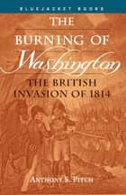 The Burning of Washington - The British Invasion of 1814 ebook by Anthony S. Pitch
