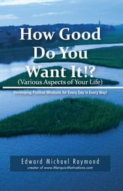 How Good Do You Want It? - Developing Positive Mindsets for Every Day in Every Way ebook by Edward Michael Raymond