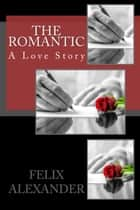 The Romantic: A Love Story - Forever Poetic ebook by Felix Alexander