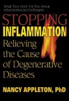 Stopping Inflammation - Relieving the Cause of Degenerative Diseases ebook by Nancy Appleton