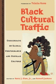 Black Cultural Traffic - Crossroads in Global Performance and Popular Culture ebook by Harry Justin Elam,Kennell Jackson