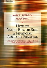 How to Value, Buy, or Sell a Financial Advisory Practice - A Manual on Mergers, Acquisitions, and Transition Planning ebook by Mark C. Tibergien,Owen Dahl