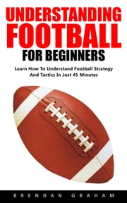Understanding Football For Beginners ebook by Brendan Graham