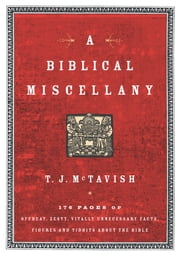 A Biblical Miscellany - 176 Pages of Offbeat, Zesty, Vitally Unnecessary Facts, Figures, and Tidbits about the Bible ebook by T.J. McTavish