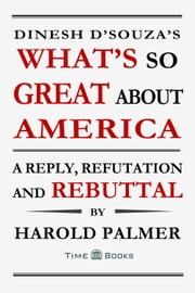 Dinesh D'Souza's What's So Great About America: A Reply, Refutation and Rebuttal - Reply, Refutation and Rebuttal Series, #4 ebook by Harold Palmer