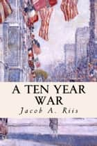 A Ten Year War ebooks by Jacob A. Riis