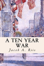 A Ten Year War ebook by Jacob A. Riis