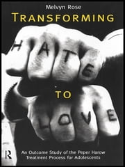 Transforming Hate to Love - An Outcome Study of the Peper Harow Treatment Process for Adolescents ebook by Melvyn Rose