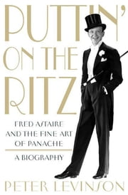 Puttin' On the Ritz - Fred Astaire and the Fine Art of Panache, A Biography ebook by Peter Levinson