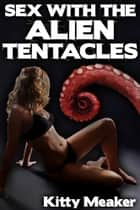 Sex With The Alien Tentacles (Sci-Fi Erotica) ebook by Kitty Meaker