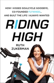 Riding High - How I Kissed SoulCycle Goodbye, Co-Founded Flywheel, and Built the Life I Always Wanted ebook by Ruth Zukerman