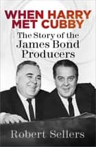 When Harry Met Cubby - The Story of the James Bond Producers ebook by Robert Sellers