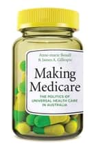 Making Medicare - The Politics of Universal Health Care in Australia ebook by Anne-marie Boxall, James Gillespie