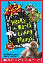 The Wacky World of Living Things! (Fact Attack #1) ebook by Gilda Berger, Melvin Berger, Ed Miller