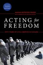 Acting for Freedom - Fifty Years of Civil Liberties in Canada ebook by Marian Botsford Fraser, Sukanya Pillay, Kent Roach,...