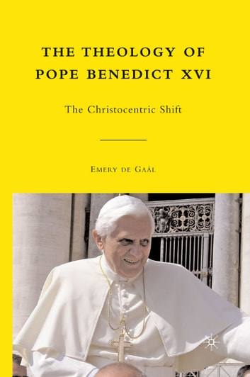 The Theology of Pope Benedict XVI - The Christocentric Shift ebook by Emery de Gaál