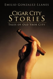 Cigar City Stories - Tales of Old Ybor City ebook by Emilio Gonzalez-Llanes