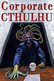 Corporate Cthulhu - Lovecraftian Tales of Bureaucratic Nightmare ebook by Edward Stasheff, Peter Rawlik, DJ Tyrer,...