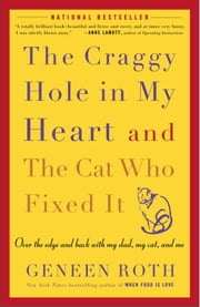 The Craggy Hole in My Heart and the Cat Who Fixed It - Over the Edge and Back with My Dad, My Cat, and Me ebook by Geneen Roth