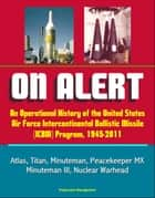 On Alert: An Operational History of the United States Air Force Intercontinental Ballistic Missile (ICBM) Program, 1945-2011 - Atlas, Titan, Minuteman, Peacekeeper MX, Minuteman III, Nuclear Warhead ebook by Progressive Management