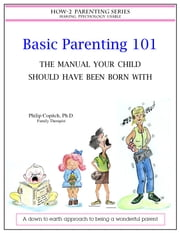 Basic Parenting 101 The Manual Your Child Should Have Been Born With ebook by Philip Copitch, Ph.D.