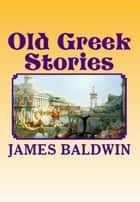 Old Greek Stories - [Illustrated Edition] ebook by James Baldwin, N. C. Wyeth