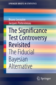The Significance Test Controversy Revisited - The Fiducial Bayesian Alternative ebook by Bruno Lecoutre,Jacques Poitevineau