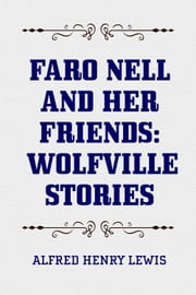 Faro Nell and Her Friends: Wolfville Stories ebook by Alfred Henry Lewis